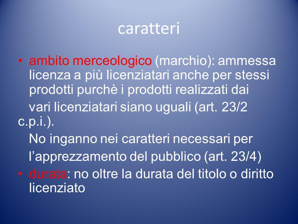 caratteri ambito merceologico (marchio): ammessa licenza a più licenziatari anche per stessi prodotti purchè i prodotti realizzati dai vari licenziatari siano uguali (art.