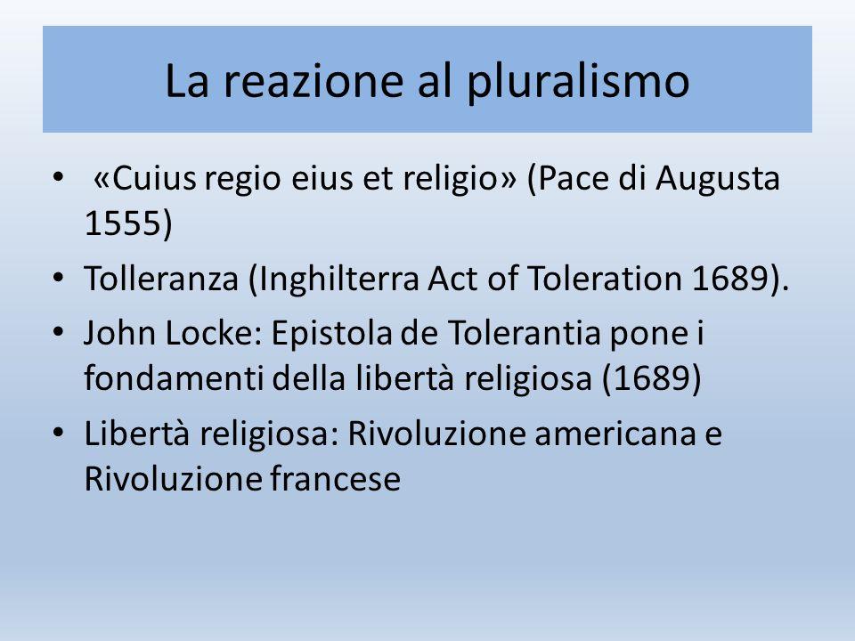 La reazione al pluralismo «Cuius regio eius et religio» (Pace di Augusta 1555) Tolleranza (Inghilterra Act of Toleration 1689).