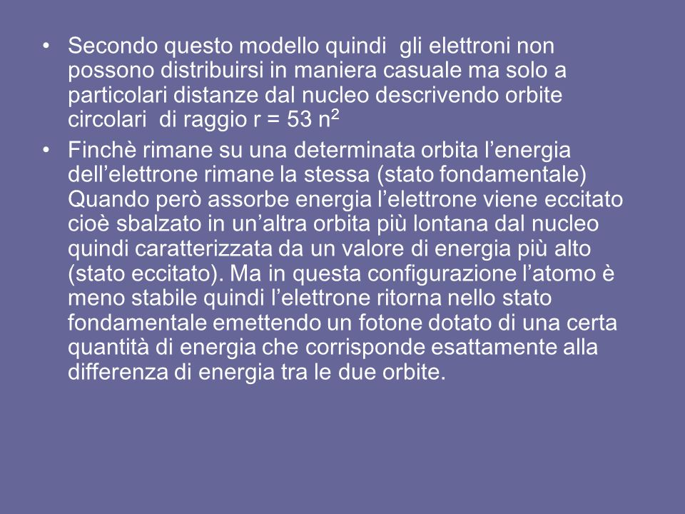 Secondo questo modello quindi gli elettroni non possono distribuirsi in maniera casuale ma solo a particolari distanze dal nucleo descrivendo orbite circolari di raggio r = 53 n 2 Finchè rimane su una determinata orbita l'energia dell'elettrone rimane la stessa (stato fondamentale) Quando però assorbe energia l'elettrone viene eccitato cioè sbalzato in un'altra orbita più lontana dal nucleo quindi caratterizzata da un valore di energia più alto (stato eccitato).
