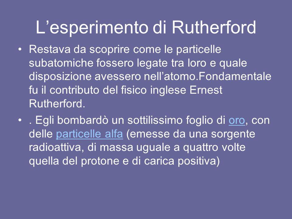 L'esperimento di Rutherford Restava da scoprire come le particelle subatomiche fossero legate tra loro e quale disposizione avessero nell'atomo.Fondamentale fu il contributo del fisico inglese Ernest Rutherford..