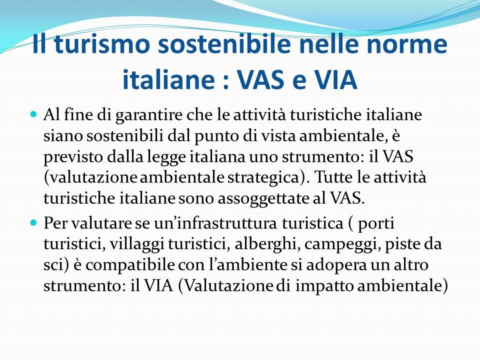 Il turismo sostenibile nelle norme italiane : VAS e VIA Al fine di garantire che le attività turistiche italiane siano sostenibili dal punto di vista ambientale, è previsto dalla legge italiana uno strumento: il VAS (valutazione ambientale strategica).