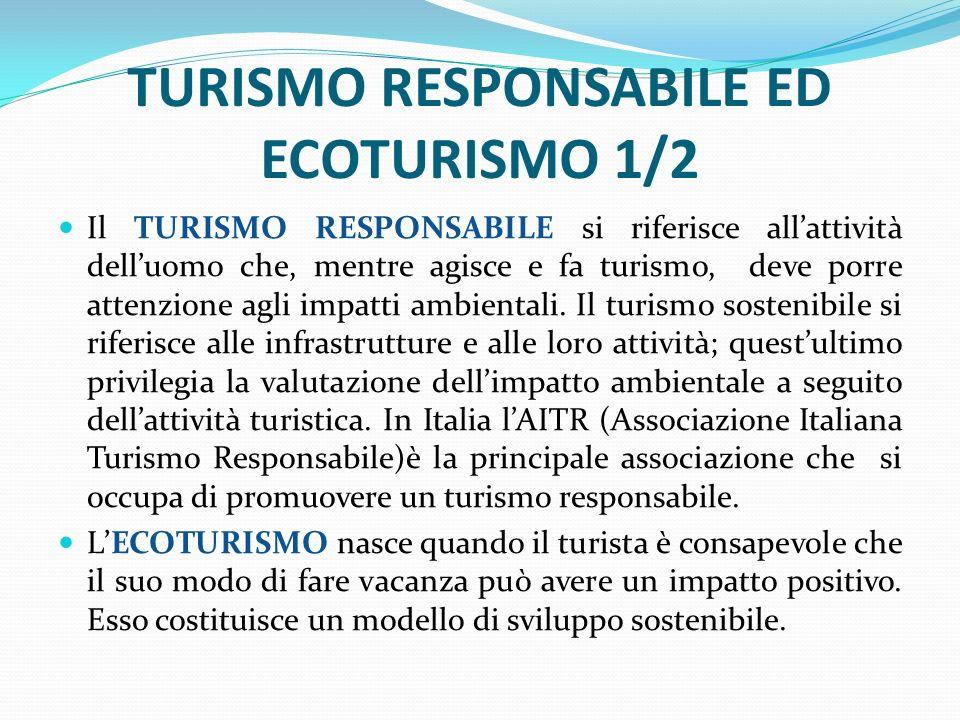 TURISMO RESPONSABILE ED ECOTURISMO 1/2 Il TURISMO RESPONSABILE si riferisce all'attività dell'uomo che, mentre agisce e fa turismo, deve porre attenzione agli impatti ambientali.