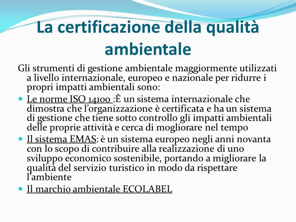 La certificazione della qualità ambientale Gli strumenti di gestione ambientale maggiormente utilizzati a livello internazionale, europeo e nazionale per ridurre i propri impatti ambientali sono: Le norme ISO 14100 :È un sistema internazionale che dimostra che l'organizzazione è certificata e ha un sistema di gestione che tiene sotto controllo gli impatti ambientali delle proprie attività e cerca di mogliorare nel tempo Il sistema EMAS: è un sistema europeo negli anni novanta con lo scopo di contribuire alla realizzazione di uno sviluppo economico sostenibile, portando a migliorare la qualità del servizio turistico in modo da rispettare l'ambiente Il marchio ambientale ECOLABEL