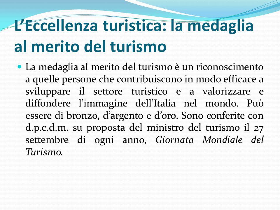 L'Eccellenza turistica: la medaglia al merito del turismo La medaglia al merito del turismo è un riconoscimento a quelle persone che contribuiscono in modo efficace a sviluppare il settore turistico e a valorizzare e diffondere l'immagine dell'Italia nel mondo.