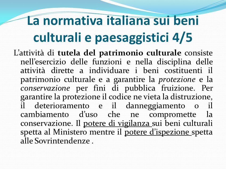 La normativa italiana sui beni culturali e paesaggistici 4/5 L'attività di tutela del patrimonio culturale consiste nell'esercizio delle funzioni e nella disciplina delle attività dirette a individuare i beni costituenti il patrimonio culturale e a garantire la protezione e la conservazione per fini di pubblica fruizione.