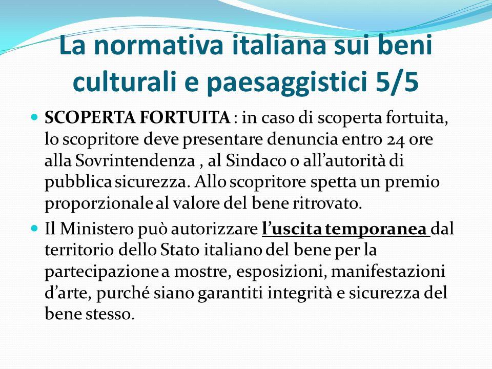 La normativa italiana sui beni culturali e paesaggistici 5/5 SCOPERTA FORTUITA : in caso di scoperta fortuita, lo scopritore deve presentare denuncia entro 24 ore alla Sovrintendenza, al Sindaco o all'autorità di pubblica sicurezza.