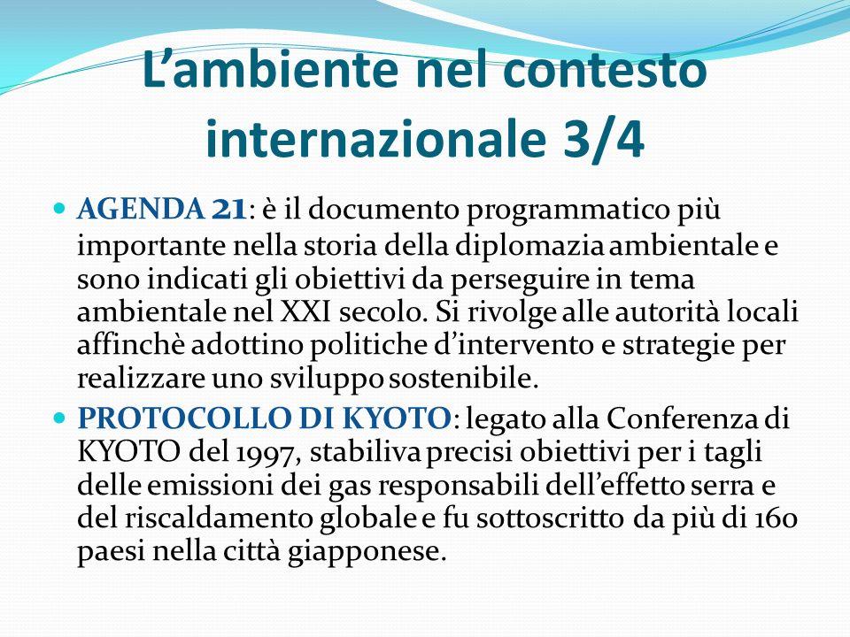 L'ambiente nel contesto internazionale 3/4 AGENDA 21 : è il documento programmatico più importante nella storia della diplomazia ambientale e sono indicati gli obiettivi da perseguire in tema ambientale nel XXI secolo.