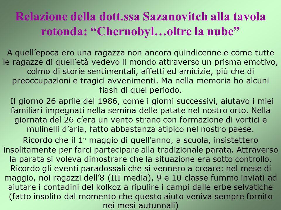 Relazione della dott.ssa Sazanovitch alla tavola rotonda: Chernobyl…oltre la nube A quell'epoca ero una ragazza non ancora quindicenne e come tutte le ragazze di quell'età vedevo il mondo attraverso un prisma emotivo, colmo di storie sentimentali, affetti ed amicizie, più che di preoccupazioni e tragici avvenimenti.