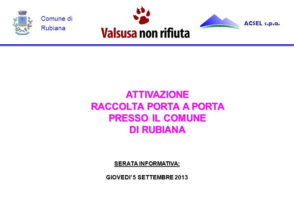ATTIVAZIONE RACCOLTA PORTA A PORTA PRESSO IL COMUNE DI RUBIANA SERATA INFORMATIVA: GIOVEDI' 5 SETTEMBRE 2013 ACSEL s.p.a.