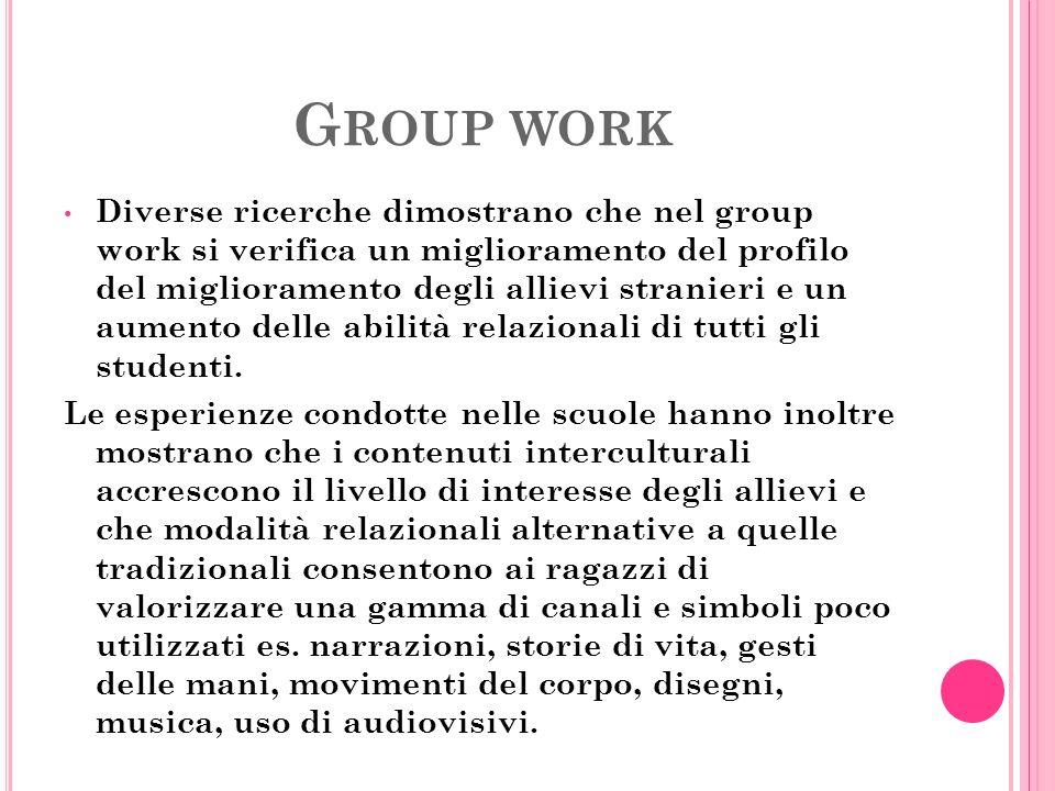 G ROUP WORK Diverse ricerche dimostrano che nel group work si verifica un miglioramento del profilo del miglioramento degli allievi stranieri e un aumento delle abilità relazionali di tutti gli studenti.