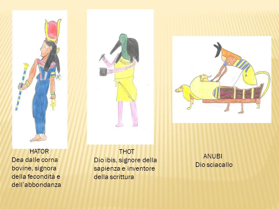 THOT Dio ibis, signore della sapienza e inventore della scrittura HATOR Dea dalle corna bovine, signora della fecondità e dell'abbondanza ANUBI Dio sciacallo