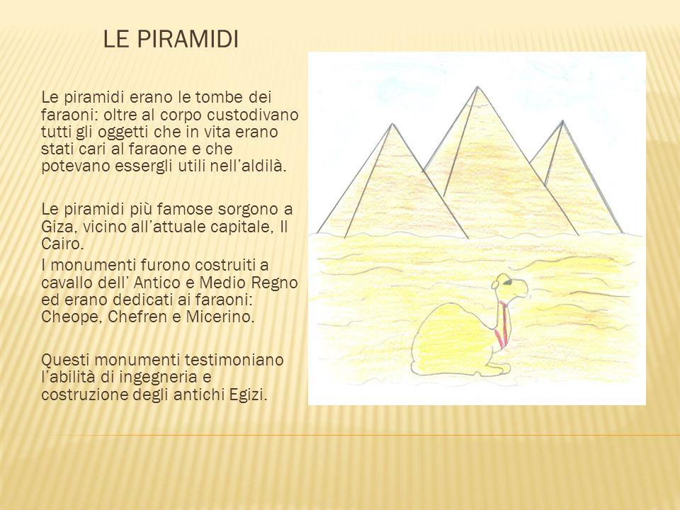 LE PIRAMIDI Le piramidi erano le tombe dei faraoni: oltre al corpo custodivano tutti gli oggetti che in vita erano stati cari al faraone e che potevano essergli utili nell'aldilà.