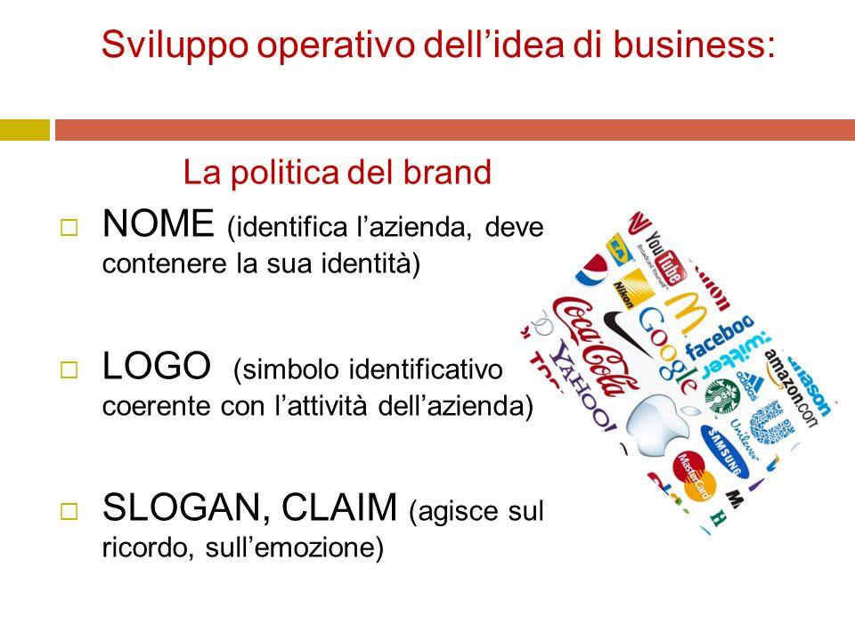Sviluppo operativo dell'idea di business: La politica del brand  NOME (identifica l'azienda, deve contenere la sua identità)  LOGO (simbolo identificativo coerente con l'attività dell'azienda)  SLOGAN, CLAIM (agisce sul ricordo, sull'emozione)