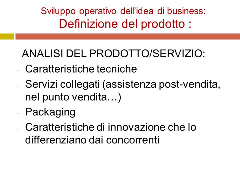 Sviluppo operativo dell'idea di business: Definizione del prodotto : ANALISI DEL PRODOTTO/SERVIZIO: - Caratteristiche tecniche - Servizi collegati (assistenza post-vendita, nel punto vendita…) - Packaging - Caratteristiche di innovazione che lo differenziano dai concorrenti