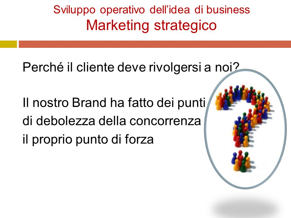 Sviluppo operativo dell'idea di business Marketing strategico Perché il cliente deve rivolgersi a noi.