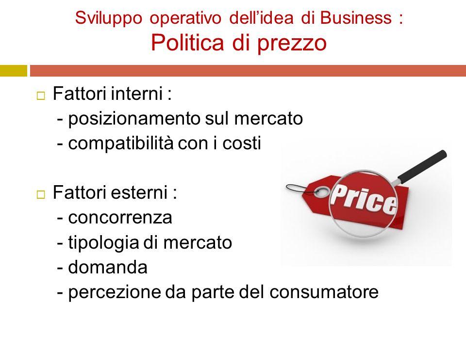 Sviluppo operativo dell'idea di Business : Politica di prezzo  Fattori interni : - posizionamento sul mercato - compatibilità con i costi  Fattori esterni : - concorrenza - tipologia di mercato - domanda - percezione da parte del consumatore