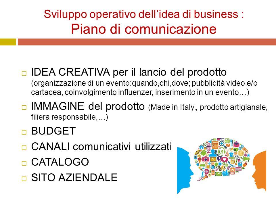 Sviluppo operativo dell'idea di business : Piano di comunicazione  IDEA CREATIVA per il lancio del prodotto (organizzazione di un evento:quando,chi,dove; pubblicità video e/o cartacea, coinvolgimento influenzer, inserimento in un evento…)  IMMAGINE del prodotto (Made in Italy, prodotto artigianale, filiera responsabile,…)  BUDGET  CANALI comunicativi utilizzati  CATALOGO  SITO AZIENDALE