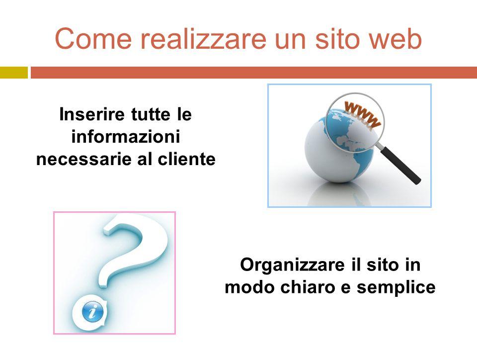 Come realizzare un sito web Inserire tutte le informazioni necessarie al cliente Organizzare il sito in modo chiaro e semplice