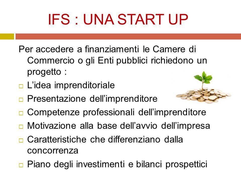 IFS : UNA START UP Per accedere a finanziamenti le Camere di Commercio o gli Enti pubblici richiedono un progetto :  L'idea imprenditoriale  Presentazione dell'imprenditore  Competenze professionali dell'imprenditore  Motivazione alla base dell'avvio dell'impresa  Caratteristiche che differenziano dalla concorrenza  Piano degli investimenti e bilanci prospettici