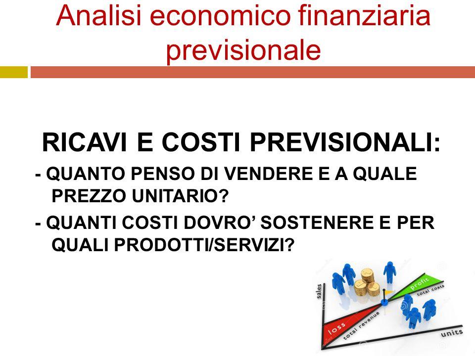 Analisi economico finanziaria previsionale RICAVI E COSTI PREVISIONALI: - QUANTO PENSO DI VENDERE E A QUALE PREZZO UNITARIO.