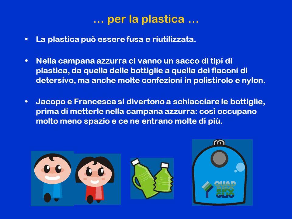 … per la plastica … La plastica può essere fusa e riutilizzata.