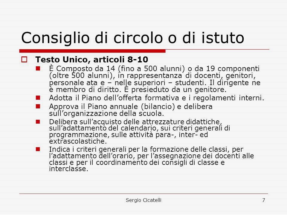Sergio Cicatelli7 Consiglio di circolo o di istuto  Testo Unico, articoli 8-10 È Composto da 14 (fino a 500 alunni) o da 19 componenti (oltre 500 alunni), in rappresentanza di docenti, genitori, personale ata e – nelle superiori – studenti.