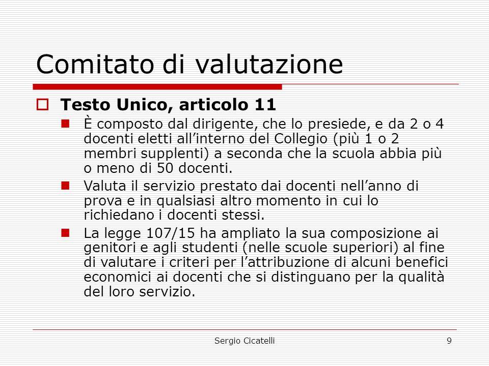 Sergio Cicatelli9 Comitato di valutazione  Testo Unico, articolo 11 È composto dal dirigente, che lo presiede, e da 2 o 4 docenti eletti all'interno del Collegio (più 1 o 2 membri supplenti) a seconda che la scuola abbia più o meno di 50 docenti.