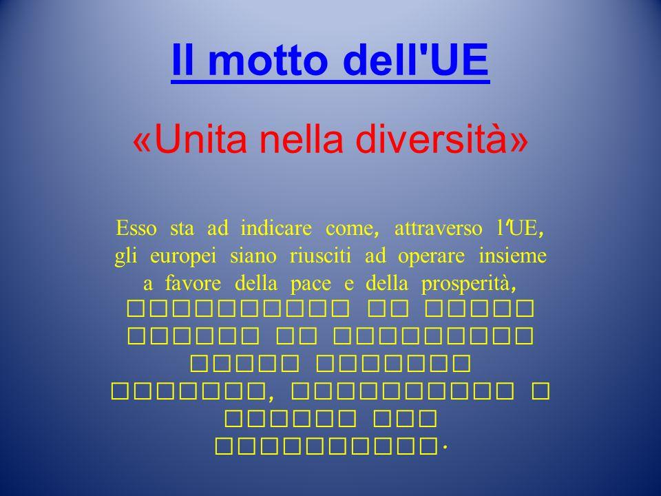 Il motto dell UE Il motto dell UE «Unita nella diversità» Esso sta ad indicare come, attraverso l UE, gli europei siano riusciti ad operare insieme a favore della pace e della prosperità, mantenendo al tempo stesso la ricchezza delle diverse culture, tradizioni e lingue del continente.