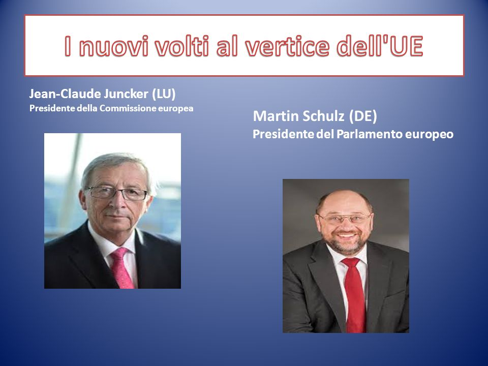 Jean-Claude Juncker (LU) Presidente della Commissione europea Martin Schulz (DE) Presidente del Parlamento europeo