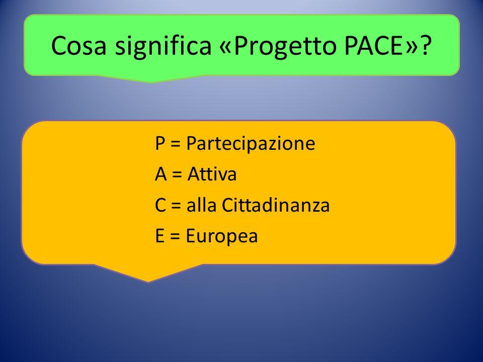 Cosa significa «Progetto PACE» P = Partecipazione A = Attiva C = alla Cittadinanza E = Europea