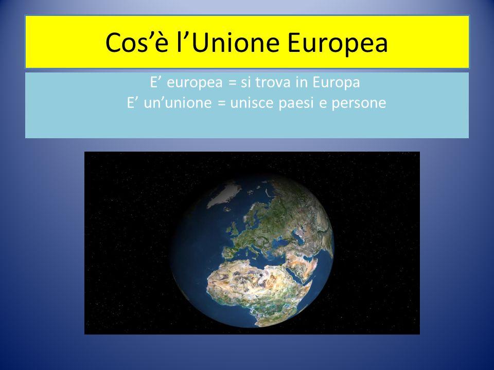 Cos'è l'Unione Europea E' europea = si trova in Europa E' un'unione = unisce paesi e persone