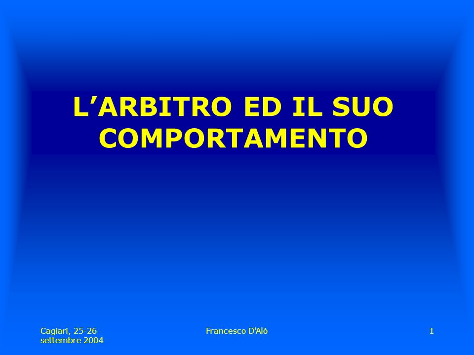Cagiari, 25-26 settembre 2004 Francesco D Alò1 L'ARBITRO ED IL SUO COMPORTAMENTO