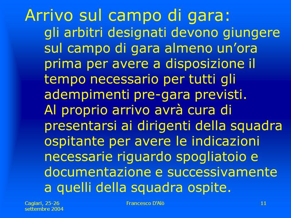 Cagiari, 25-26 settembre 2004 Francesco D Alò11 Arrivo sul campo di gara: gli arbitri designati devono giungere sul campo di gara almeno un'ora prima per avere a disposizione il tempo necessario per tutti gli adempimenti pre-gara previsti.