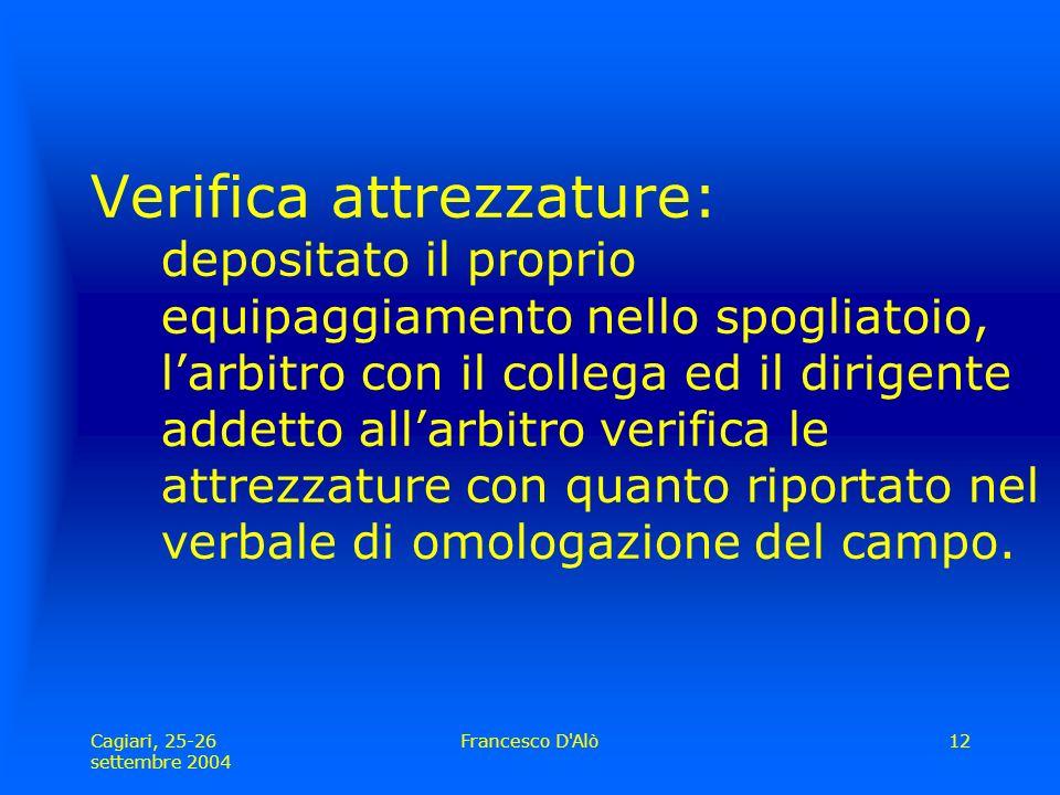 Cagiari, 25-26 settembre 2004 Francesco D Alò12 Verifica attrezzature: depositato il proprio equipaggiamento nello spogliatoio, l'arbitro con il collega ed il dirigente addetto all'arbitro verifica le attrezzature con quanto riportato nel verbale di omologazione del campo.