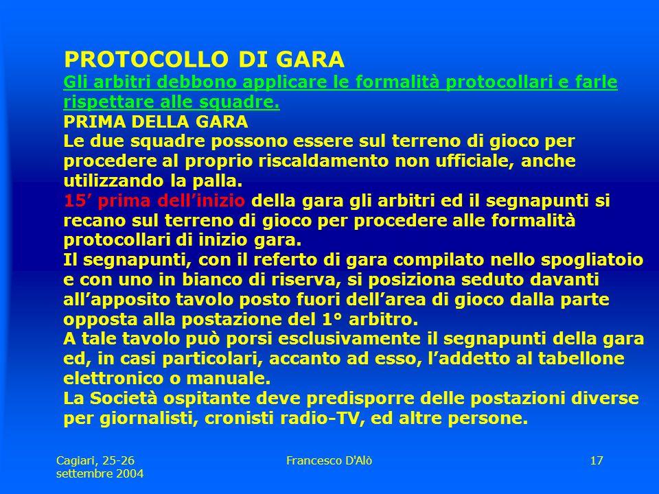 Cagiari, 25-26 settembre 2004 Francesco D Alò17 PROTOCOLLO DI GARA Gli arbitri debbono applicare le formalità protocollari e farle rispettare alle squadre.