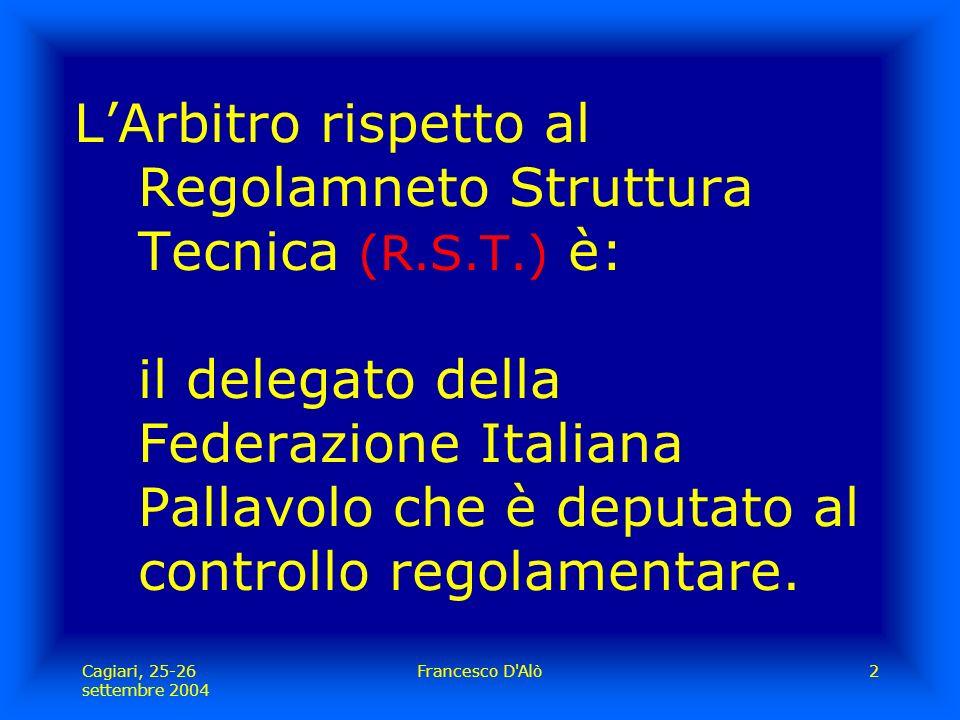 Cagiari, 25-26 settembre 2004 Francesco D Alò2 L'Arbitro rispetto al Regolamneto Struttura Tecnica (R.S.T.) è: il delegato della Federazione Italiana Pallavolo che è deputato al controllo regolamentare.