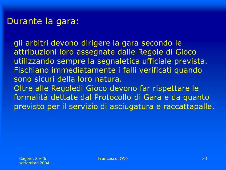 Cagiari, 25-26 settembre 2004 Francesco D Alò23 Durante la gara: gli arbitri devono dirigere la gara secondo le attribuzioni loro assegnate dalle Regole di Gioco utilizzando sempre la segnaletica ufficiale prevista.
