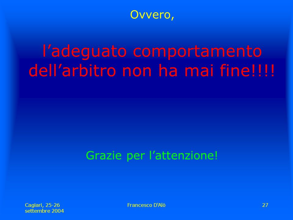 Cagiari, 25-26 settembre 2004 Francesco D Alò27 Ovvero, l'adeguato comportamento dell'arbitro non ha mai fine!!!.