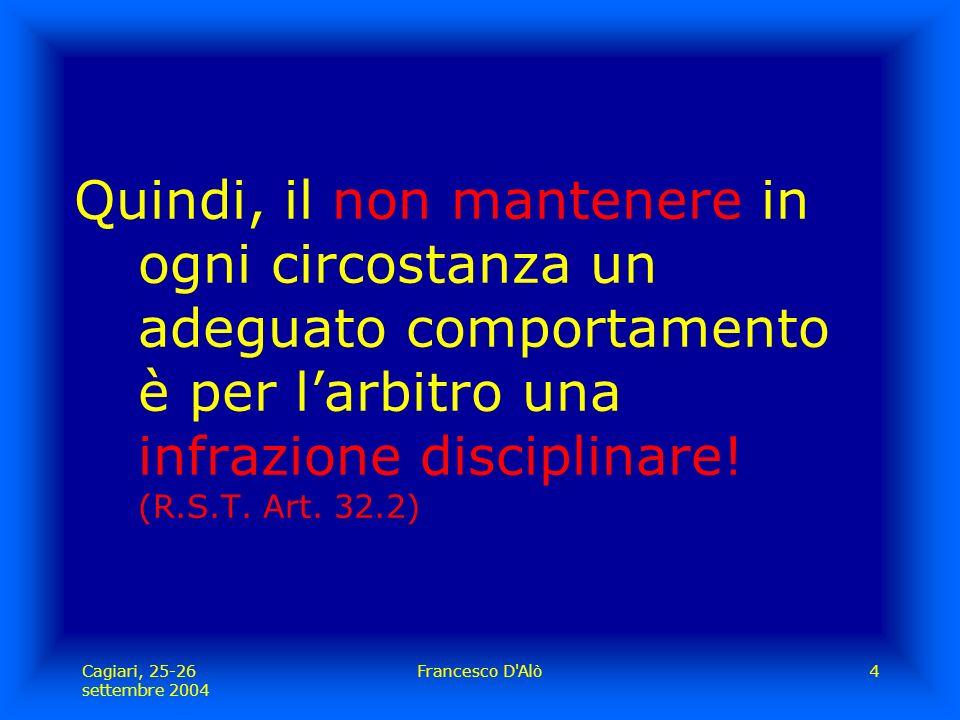 Cagiari, 25-26 settembre 2004 Francesco D Alò4 Quindi, il non mantenere in ogni circostanza un adeguato comportamento è per l'arbitro una infrazione disciplinare.