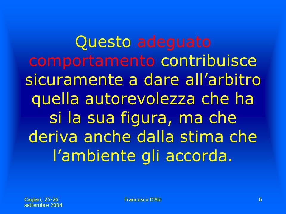 Cagiari, 25-26 settembre 2004 Francesco D Alò6 Questo adeguato comportamento contribuisce sicuramente a dare all'arbitro quella autorevolezza che ha si la sua figura, ma che deriva anche dalla stima che l'ambiente gli accorda.