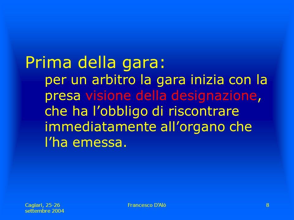 Cagiari, 25-26 settembre 2004 Francesco D Alò8 Prima della gara: per un arbitro la gara inizia con la presa visione della designazione, che ha l'obbligo di riscontrare immediatamente all'organo che l'ha emessa.
