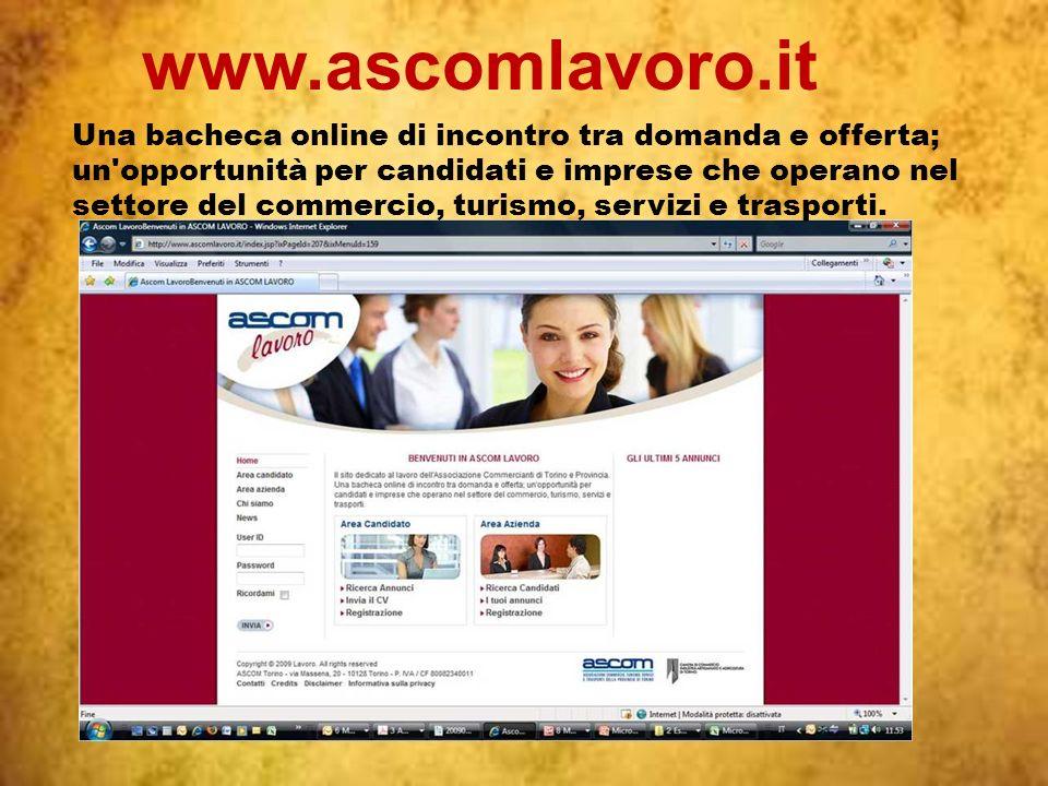 www.ascomlavoro.it Una bacheca online di incontro tra domanda e offerta; un opportunità per candidati e imprese che operano nel settore del commercio, turismo, servizi e trasporti.