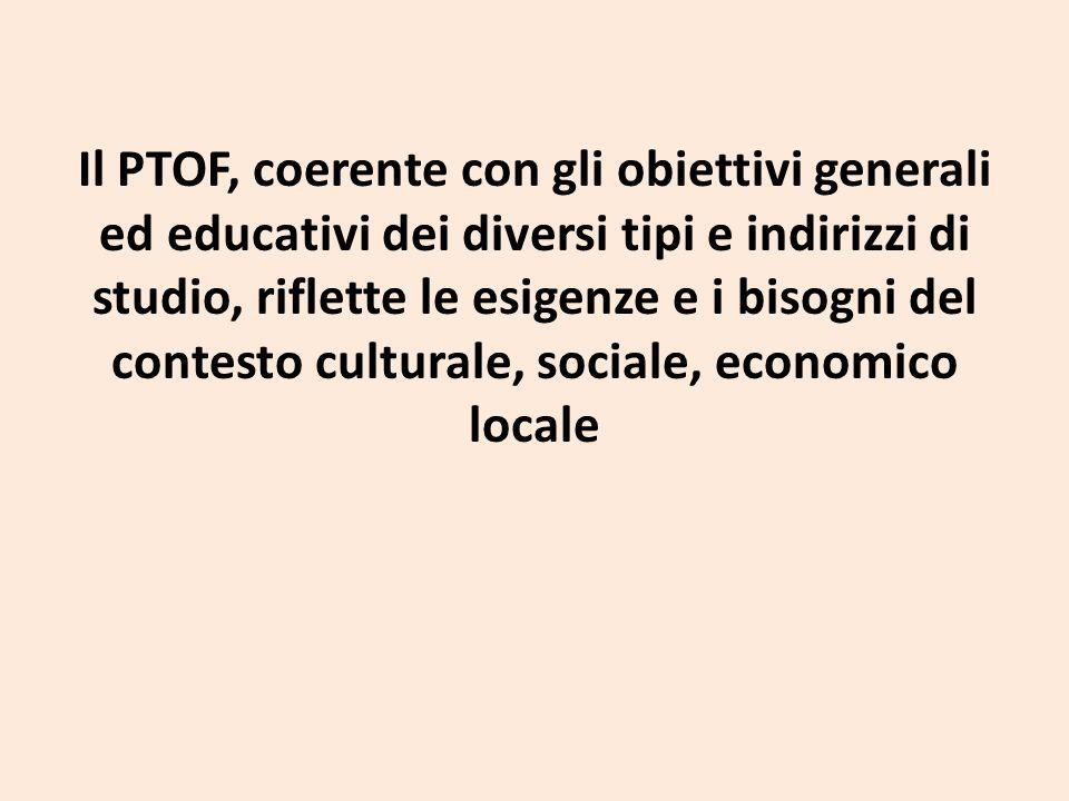 Il PTOF, coerente con gli obiettivi generali ed educativi dei diversi tipi e indirizzi di studio, riflette le esigenze e i bisogni del contesto culturale, sociale, economico locale