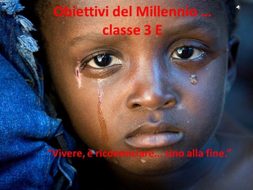 Obiettivi del Millennio … classe 3 E … Vivere, è ricominciare... sino alla fine.