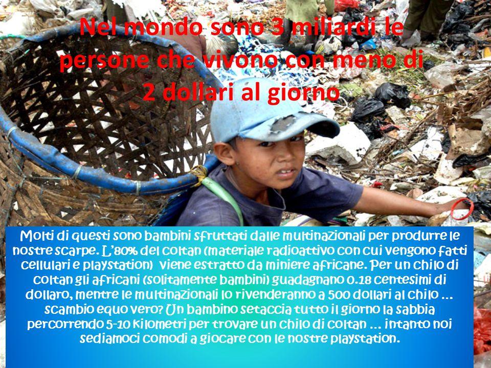 Nel mondo sono 3 miliardi le persone che vivono con meno di 2 dollari al giorno Molti di questi sono bambini sfruttati dalle multinazionali per produrre le nostre scarpe.