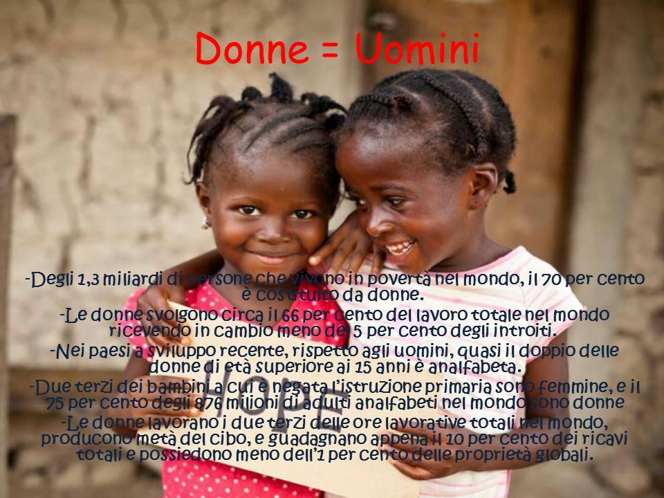 Donne = Uomini -Degli 1,3 miliardi di persone che vivono in povertà nel mondo, il 70 per cento è costituito da donne.