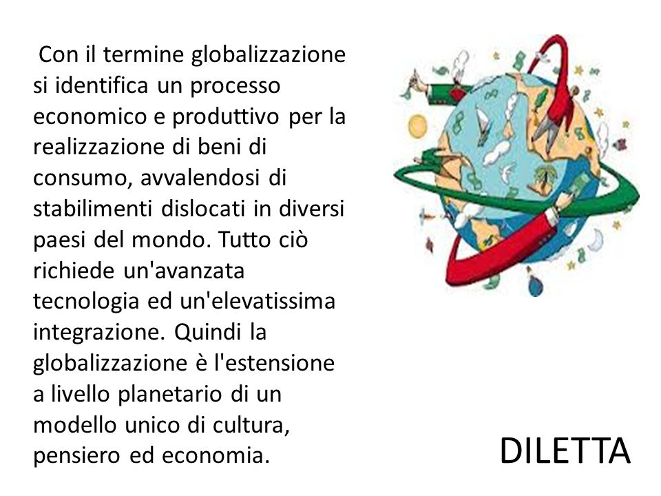 Con il termine globalizzazione si identifica un processo economico e produttivo per la realizzazione di beni di consumo, avvalendosi di stabilimenti dislocati in diversi paesi del mondo.