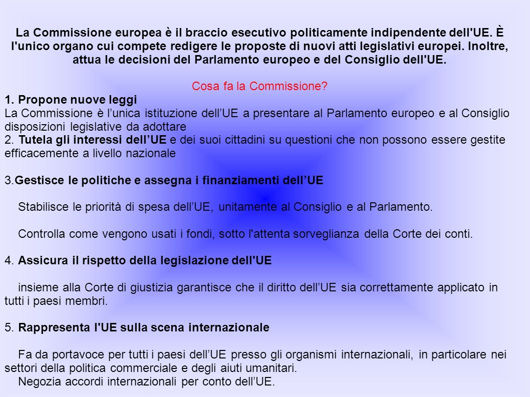 La Commissione europea è il braccio esecutivo politicamente indipendente dell'UE. È l'unico organo cui compete redigere le proposte di nuovi atti legi
