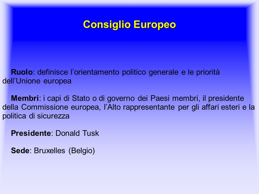 Consiglio Europeo Ruolo: definisce l'orientamento politico generale e le priorità dell'Unione europea Membri: i capi di Stato o di governo dei Paesi m