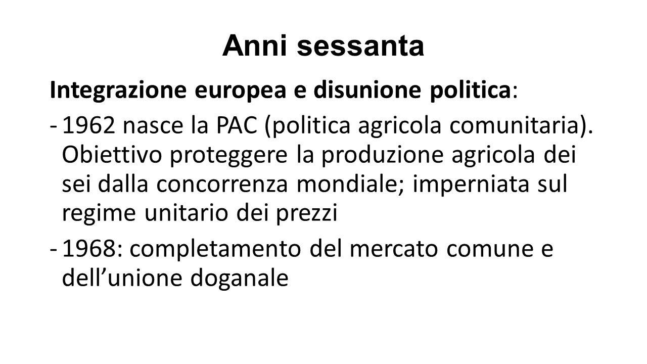 Anni sessanta Integrazione europea e disunione politica: -1962 nasce la PAC (politica agricola comunitaria).